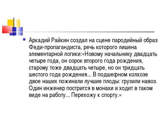 Аркадий Райкин создал на сцене пародийный образ Феди-пропагандиста, речь кото...