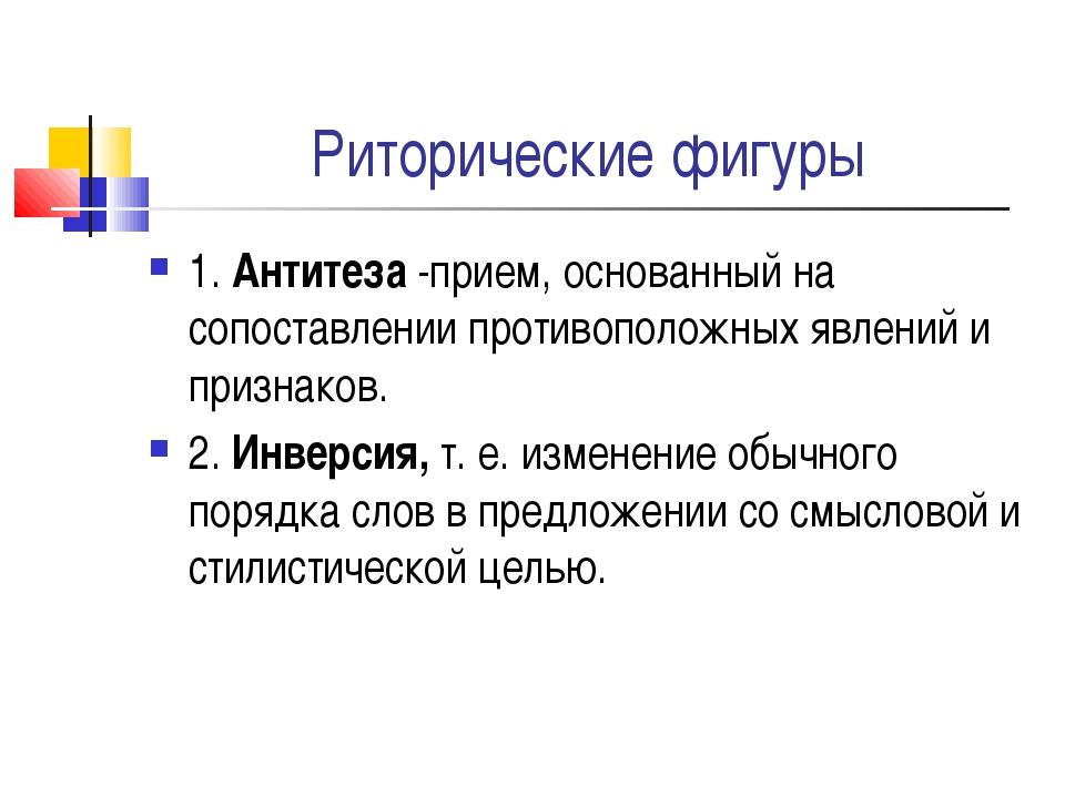 Риторические фигуры 1. Антитеза -прием, основанный на сопоставлении противопо...