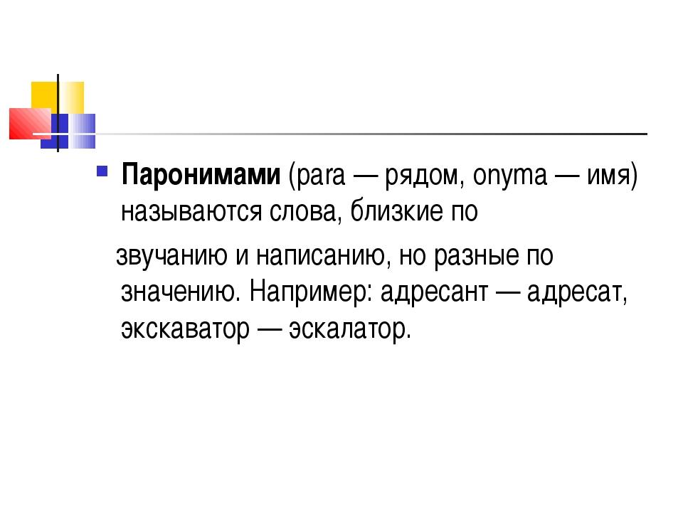 Паронимами (para — рядом, onyma — имя) называются слова, близкие по звучанию...