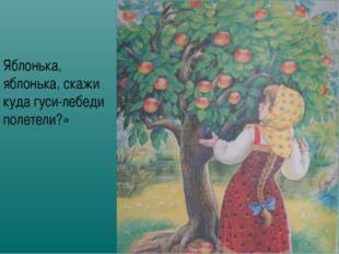 Яблонька, яблонька, скажи куда гуси-лебеди полетели?»