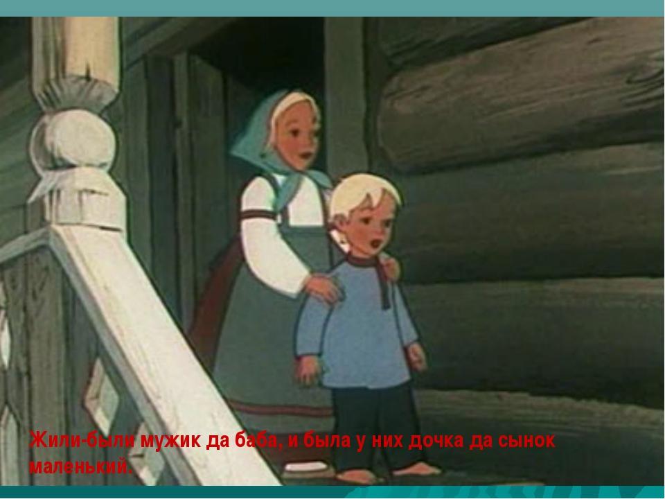 Жили-были мужик да баба, и была у них дочка да сынок маленький.
