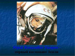 Юрий Алексеевич Гагарин – первый космонавт Земли