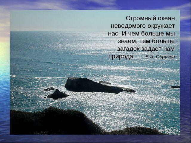 Огромный океан неведомого окружает нас. И чем больше мы знаем, тем больше заг...