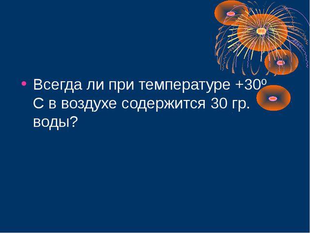 Всегда ли при температуре +30º С в воздухе содержится 30 гр. воды?