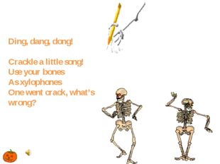 Ding, dang, dong! Crackle a little song! Use your bones As xylophones One wen
