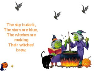 The sky is dark, The stars are blue, The witches are making Their witches' b