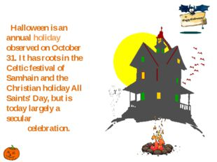 Halloween is an annual holiday observed on October 31. It has roots in the Ce