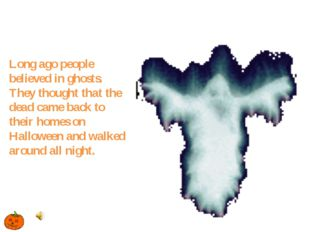 Long ago people believed in ghosts. They thought that the dead came back to t