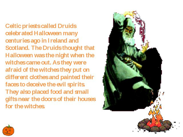 Celtic priests called Druids celebrated Halloween many centuries ago in Irela...