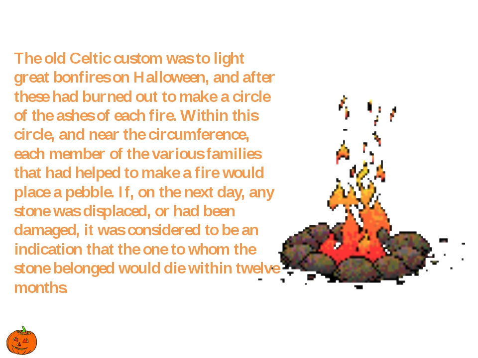 The old Celtic custom was to light great bonfires on Halloween, and after th...