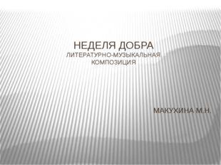 НЕДЕЛЯ ДОБРА ЛИТЕРАТУРНО-МУЗЫКАЛЬНАЯ КОМПОЗИЦИЯ МАКУХИНА М.Н.
