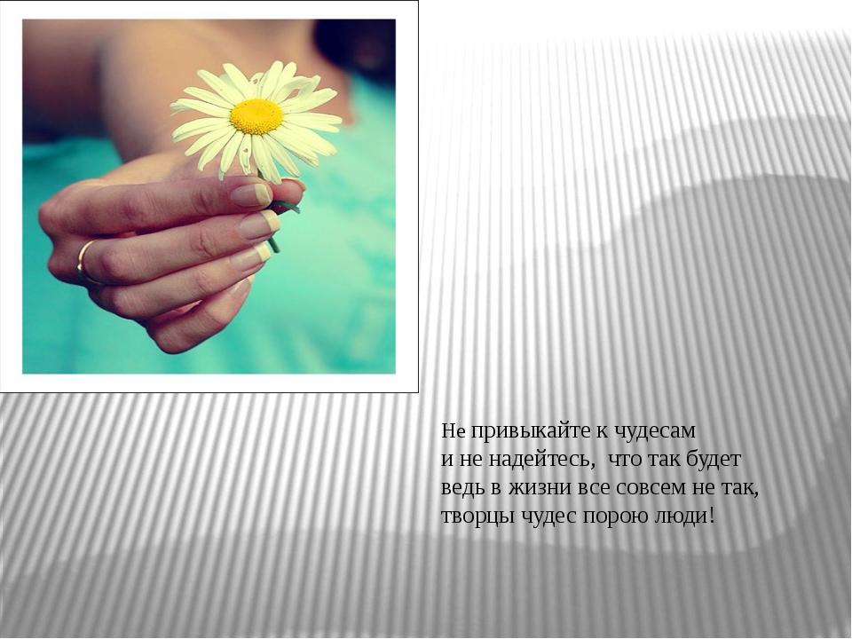Не привыкайте к чудесам и не надейтесь, что так будет ведь в жизни все совсе...