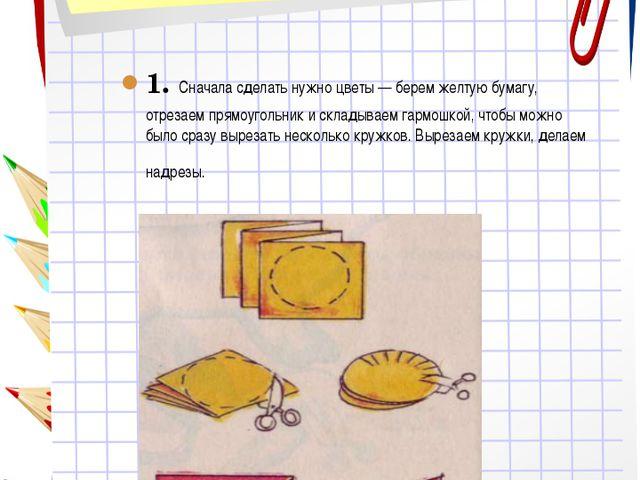 1. Сначала сделать нужно цветы — берем желтую бумагу, отрезаем прямоугольник...