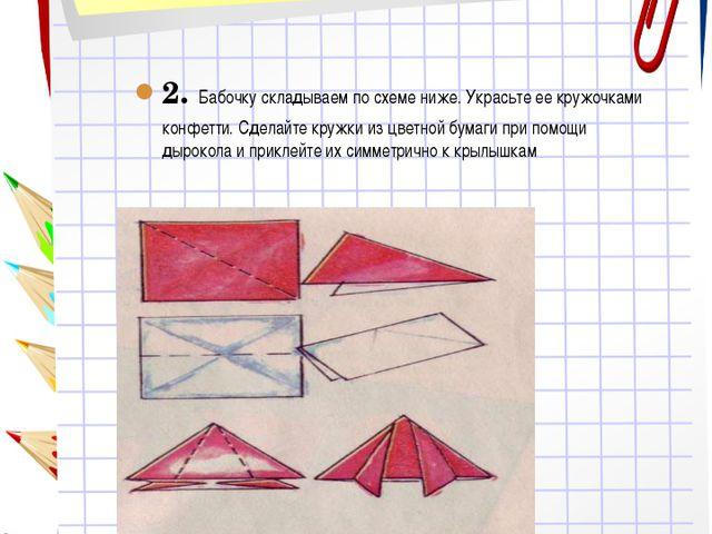 2. Бабочку складываем по схеме ниже. Украсьте ее кружочками конфетти. Сделайт...