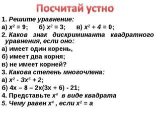 1. Решите уравнение: а) х2 = 9; б) х2 = 3; в) х2 + 4 = 0; 2. Каков знак дискр