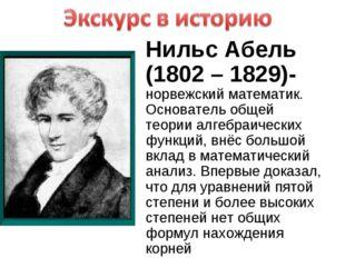 Нильс Абель (1802 – 1829)- норвежский математик. Основатель общей теории алге