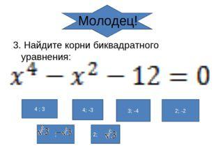 Молодец! 3. Найдите корни биквадратного уравнения: 4 ; 3 4; -3 3; -4 2; -2 ; 2;