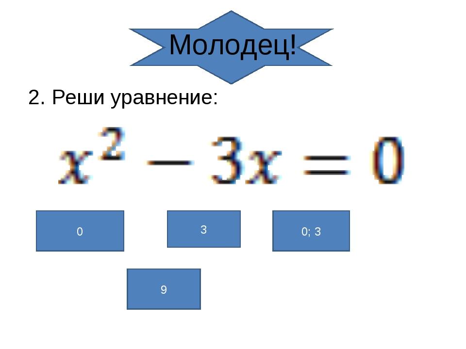 Молодец! 2. Реши уравнение: 0 3 0; 3 9
