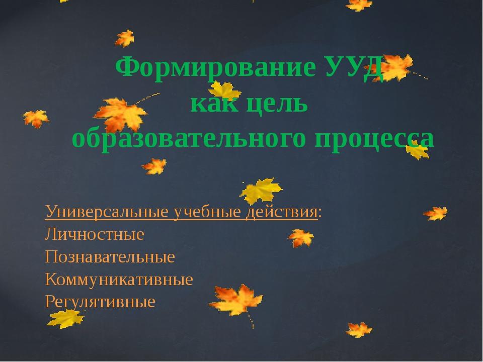 Формирование УУД как цель образовательного процесса Универсальные учебные дей...