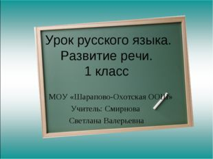 Урок русского языка. Развитие речи. 1 класс МОУ «Шарапово-Охотская ООШ» Учит