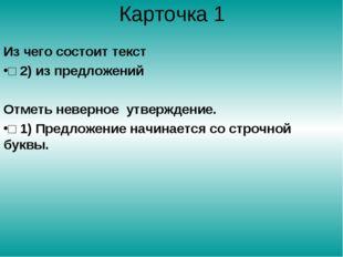 Карточка 1 Из чего состоит текст □ 2) из предложений Отметь неверное утвержде