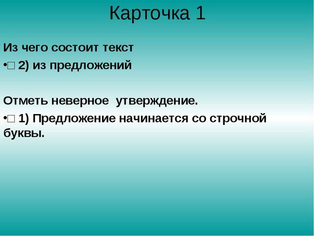 Карточка 1 Из чего состоит текст □ 2) из предложений Отметь неверное утвержде...