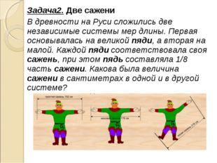 Задача2. Две сажени В древности на Руси сложились две независимые системы мер
