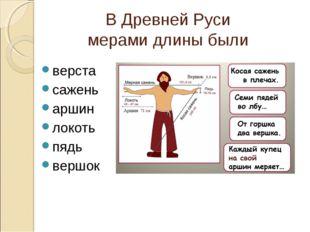 В Древней Руси мерами длины были верста сажень аршин локоть пядь вершок