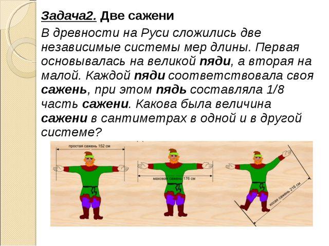 Задача2. Две сажени В древности на Руси сложились две независимые системы мер...