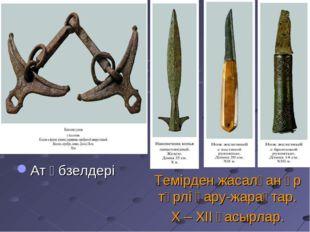 Темірден жасалған әр түрлі қару-жарақтар. Х – ХІІ ғасырлар. Ат әбзелдері