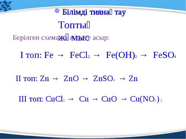 Топтық жұмыс Білімді тиянақтау Берілген схеманы жүзеге асыр: І топ: Fe → FeCl...