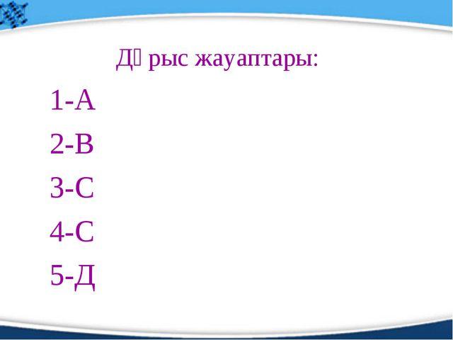 Дұрыс жауаптары: 1-А 2-В 3-С 4-С 5-Д