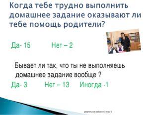 Да- 15 Нет – 2 Бывает ли так, что ты не выполняешь домашнее задание вообще ?