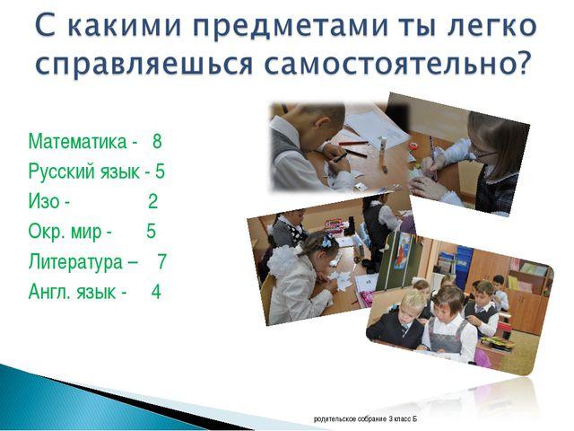 Математика - 8 Русский язык - 5 Изо - 2 Окр. мир - 5 Литература – 7 Англ. язы...