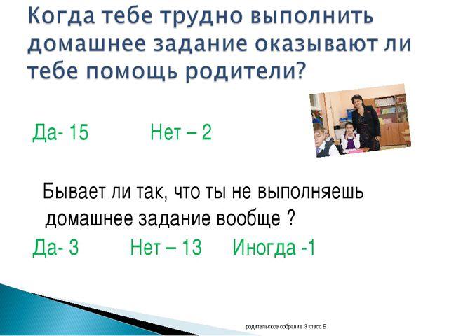 Да- 15 Нет – 2 Бывает ли так, что ты не выполняешь домашнее задание вообще ?...