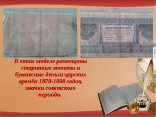 В этом отделе размещены старинные монеты и бумажные деньги царских времён 187