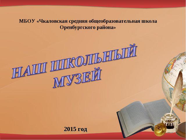 МБОУ «Чкаловская средняя общеобразовательная школа Оренбургского района» 2015...