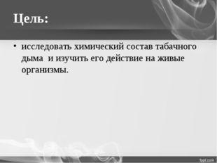 Цель: исследовать химический состав табачного дыма и изучить его действие на