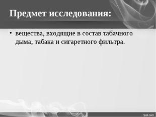 Предмет исследования: вещества, входящие в состав табачного дыма, табака и си