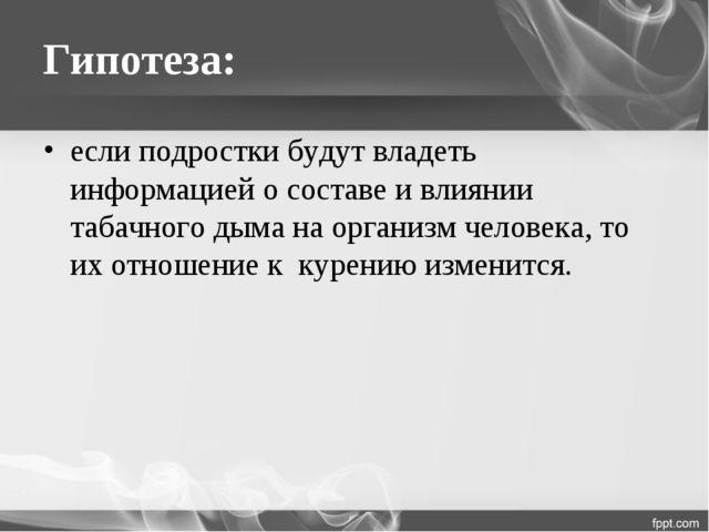 Гипотеза: если подростки будут владеть информацией о составе и влиянии табачн...