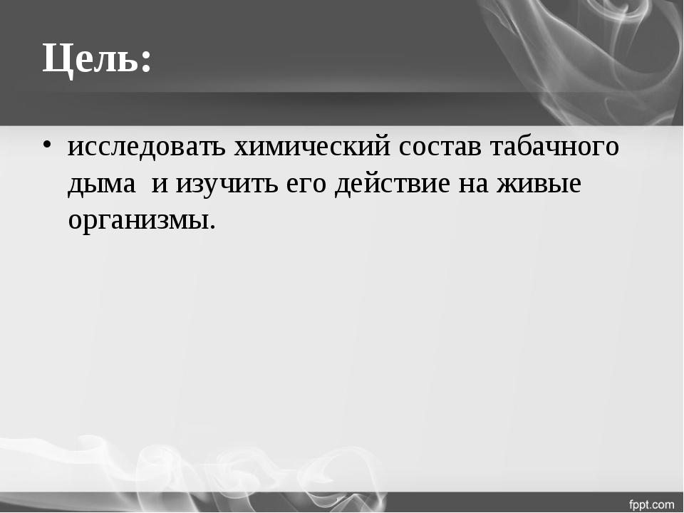 Цель: исследовать химический состав табачного дыма и изучить его действие на...