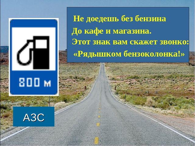 АЗС Не доедешь без бензина До кафе и магазина. Этот знак вам скажет звонко: «...