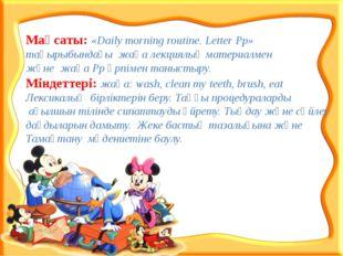 Мақсаты: «Daily morning routine. Letter Pp» тақырыбындағы жаңа лекциялық мате