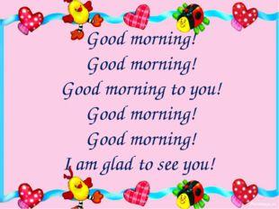 Good morning! Good morning! Good morning to you! Good morning! Good morning!