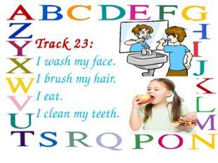 Track 23: I wash my face. I brush my hair. I eat. I clean my teeth.