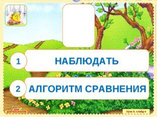 Урок 9, слайд 4 НАБЛЮДАТЬ АЛГОРИТМ СРАВНЕНИЯ 1 2