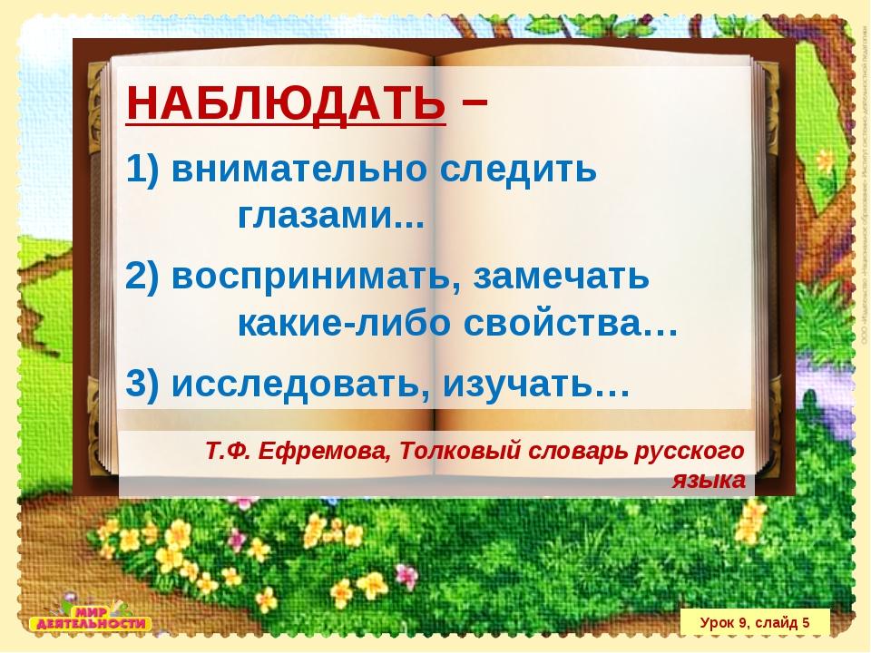 Урок 9, слайд 5 НАБЛЮДАТЬ − 1) внимательно следить глазами... 2) воспринимать...