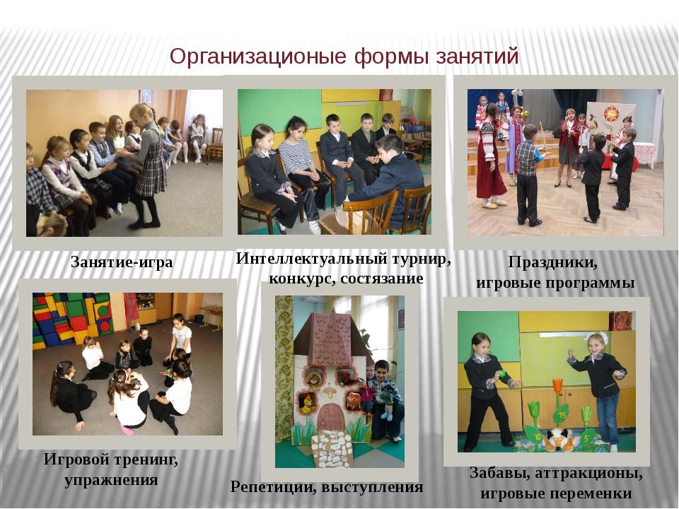 Организационые формы занятий Занятие-игра Игровой тренинг, упражнения Праздни...