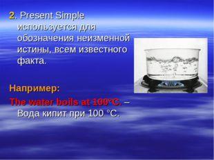 2. Present Simple используется для обозначения неизменной истины, всем извест