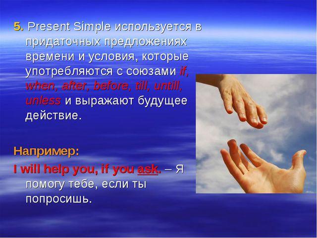 5. Present Simple используется в придаточных предложениях времени и условия,...